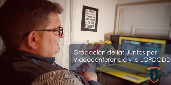 Grabación de las Juntas por Videoconferencia y la LOPD-GDD